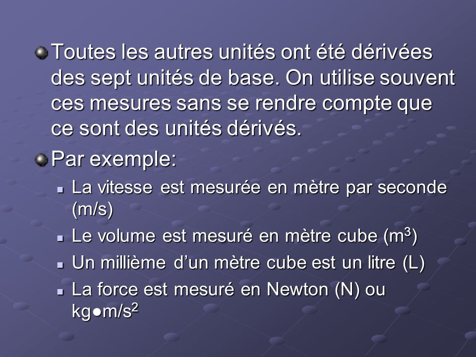 Toutes les autres unités ont été dérivées des sept unités de base. On utilise souvent ces mesures sans se rendre compte que ce sont des unités dérivés