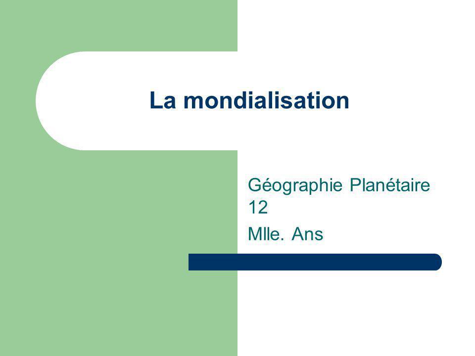 La mondialisation Géographie Planétaire 12 Mlle. Ans
