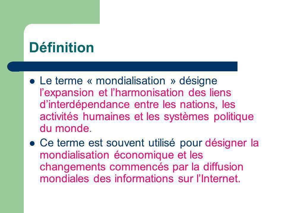 Définition Le terme « mondialisation » désigne lexpansion et lharmonisation des liens dinterdépendance entre les nations, les activités humaines et les systèmes politique du monde.