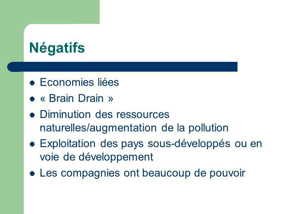 Négatifs Economies liées « Brain Drain » Diminution des ressources naturelles/augmentation de la pollution Exploitation des pays sous-développés ou en voie de développement Les compagnies ont beaucoup de pouvoir