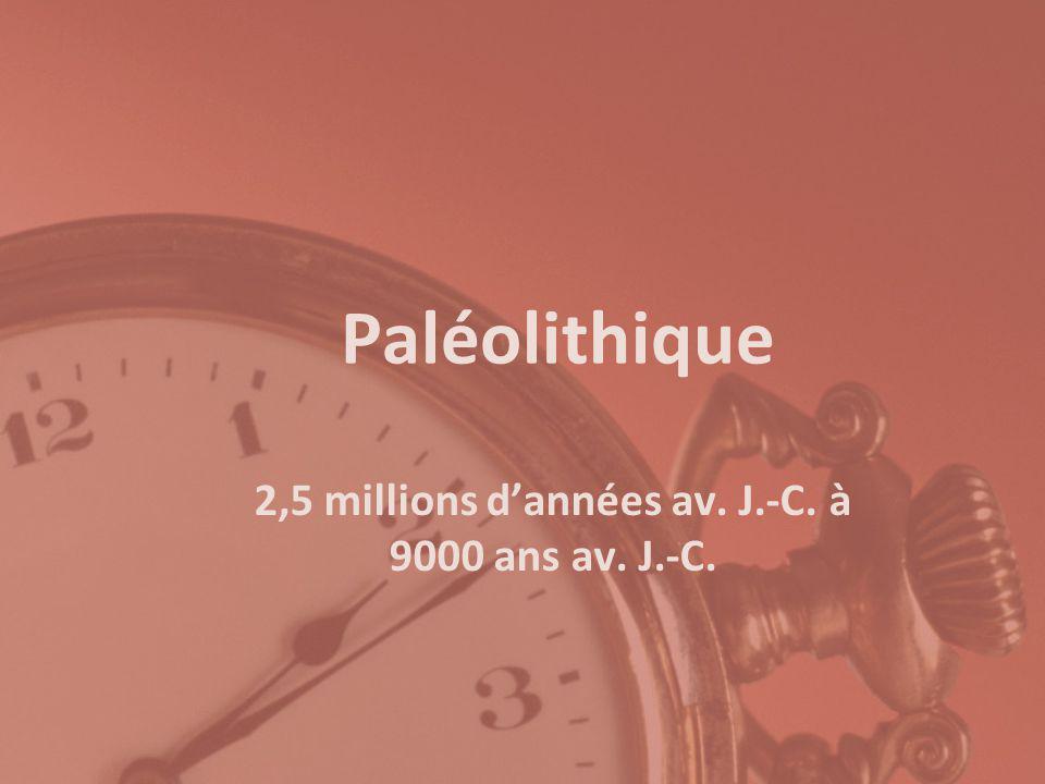Paléolithique 2,5 millions dannées av. J.-C. à 9000 ans av. J.-C.