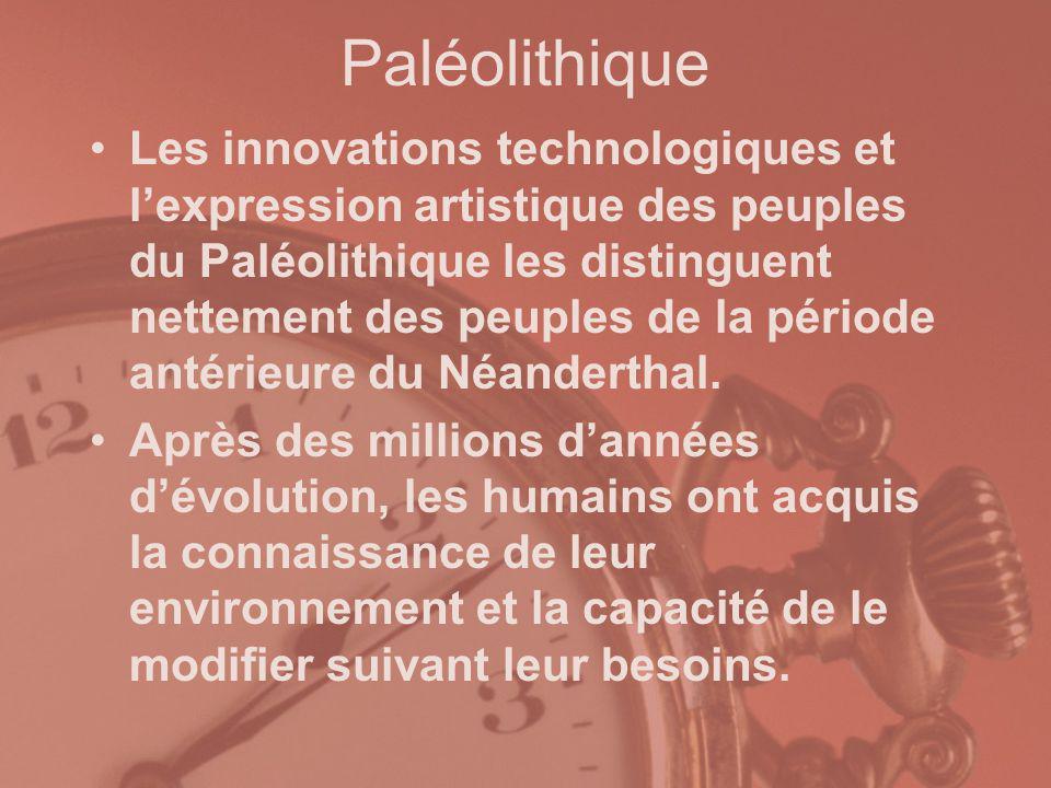 Paléolithique Les innovations technologiques et lexpression artistique des peuples du Paléolithique les distinguent nettement des peuples de la périod