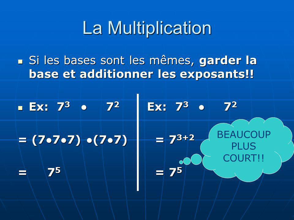 La Multiplication Si les bases sont les mêmes, garder la base et additionner les exposants!! Si les bases sont les mêmes, garder la base et additionne