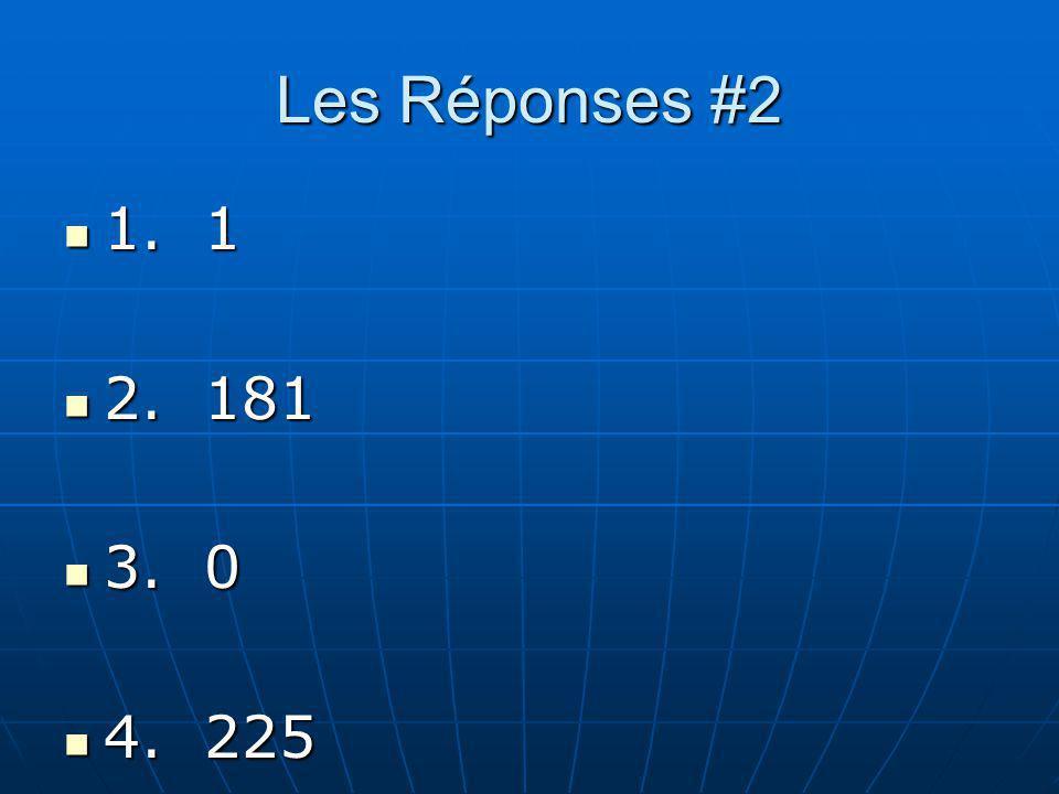 Les Réponses #2 1. 1 1. 1 2. 181 2. 181 3. 0 3. 0 4. 225 4. 225