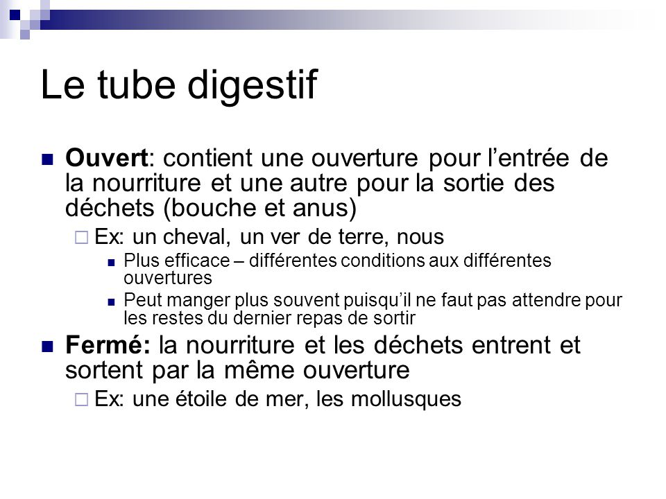 Le tube digestif Ouvert: contient une ouverture pour lentrée de la nourriture et une autre pour la sortie des déchets (bouche et anus) Ex: un cheval,