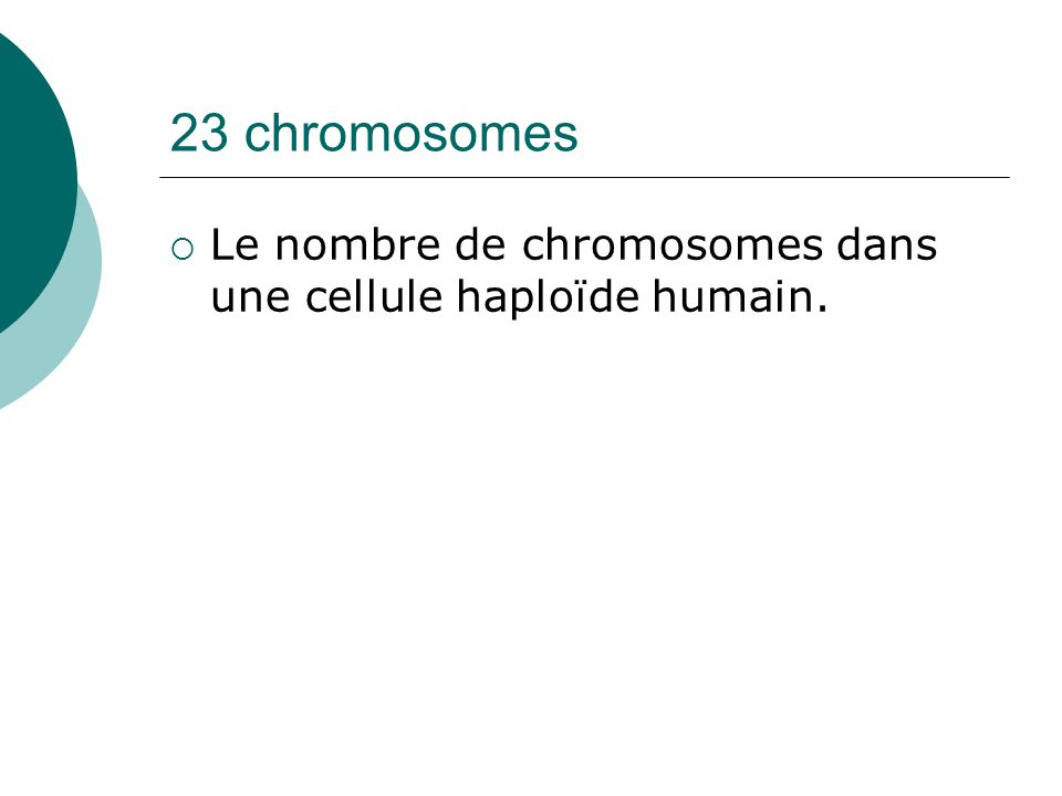 23 chromosomes Le nombre de chromosomes dans une cellule haploïde humain.
