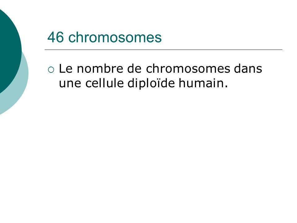 46 chromosomes Le nombre de chromosomes dans une cellule diploïde humain.