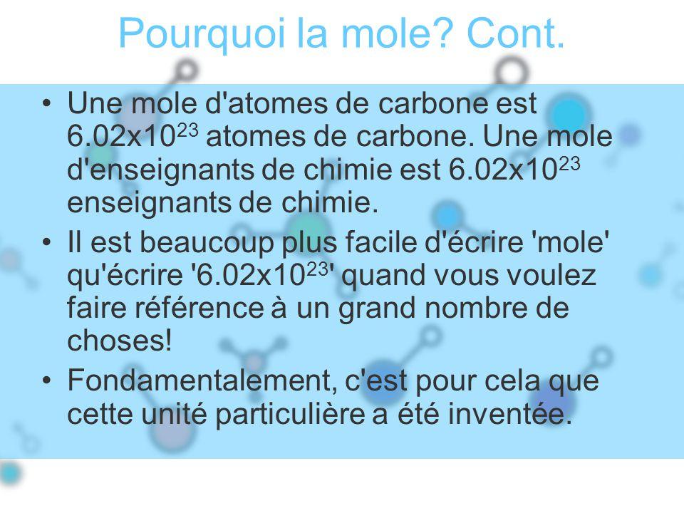 Pourquoi la mole? Cont. Une mole d'atomes de carbone est 6.02x10 23 atomes de carbone. Une mole d'enseignants de chimie est 6.02x10 23 enseignants de