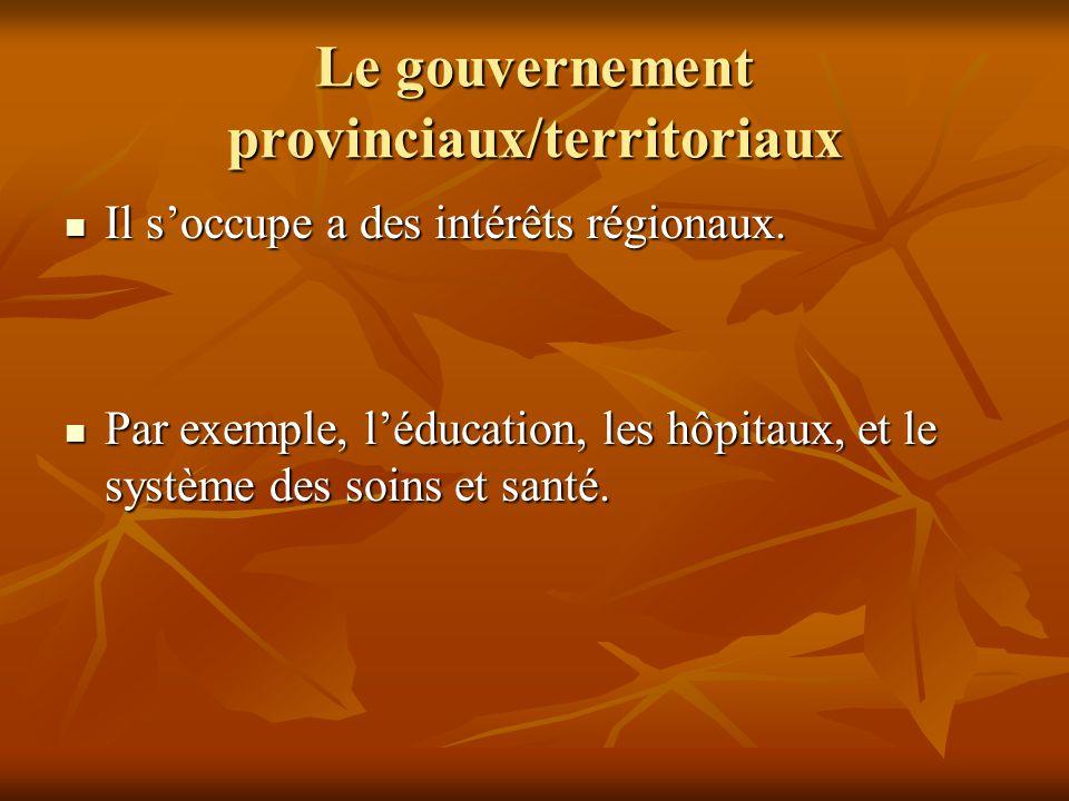 Le gouvernement provinciaux/territoriaux Il soccupe a des intérêts régionaux. Il soccupe a des intérêts régionaux. Par exemple, léducation, les hôpita