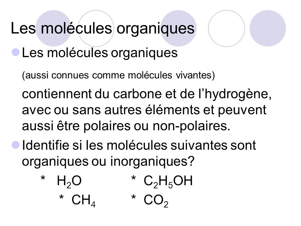 Les molécules organiques (aussi connues comme molécules vivantes) contiennent du carbone et de lhydrogène, avec ou sans autres éléments et peuvent aus