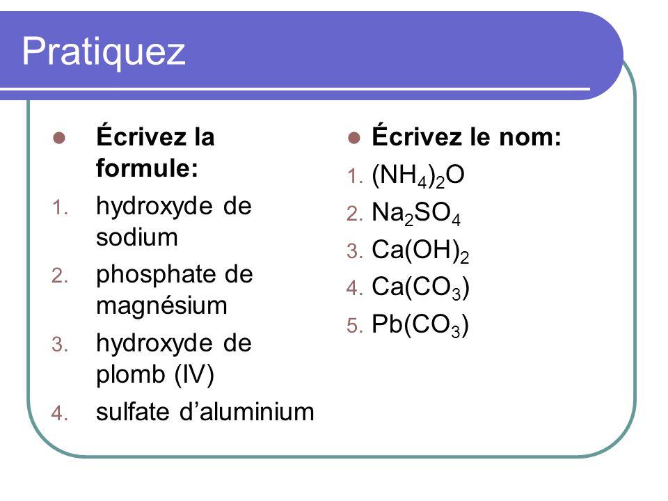 Pratiquez Écrivez la formule: 1. hydroxyde de sodium 2. phosphate de magnésium 3. hydroxyde de plomb (IV) 4. sulfate daluminium Écrivez le nom: 1. (NH