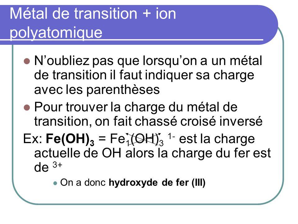Métal de transition + ion polyatomique Ex: CuSO4 Chassé croisé inversé: Cu 1 (SO4) 1 La charge de SO4 nest pas 1-, cest 2- alors il faut multiplier les 2 charges par 2 Cu 1+ x 2 (SO4) 1- x 2 = Cu 2+ (SO4) 2- Le nom est sulfate de cuivre (II)