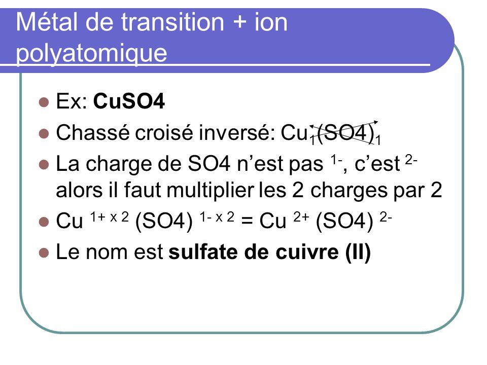 Métal de transition + ion polyatomique Ex: CuSO4 Chassé croisé inversé: Cu 1 (SO4) 1 La charge de SO4 nest pas 1-, cest 2- alors il faut multiplier le