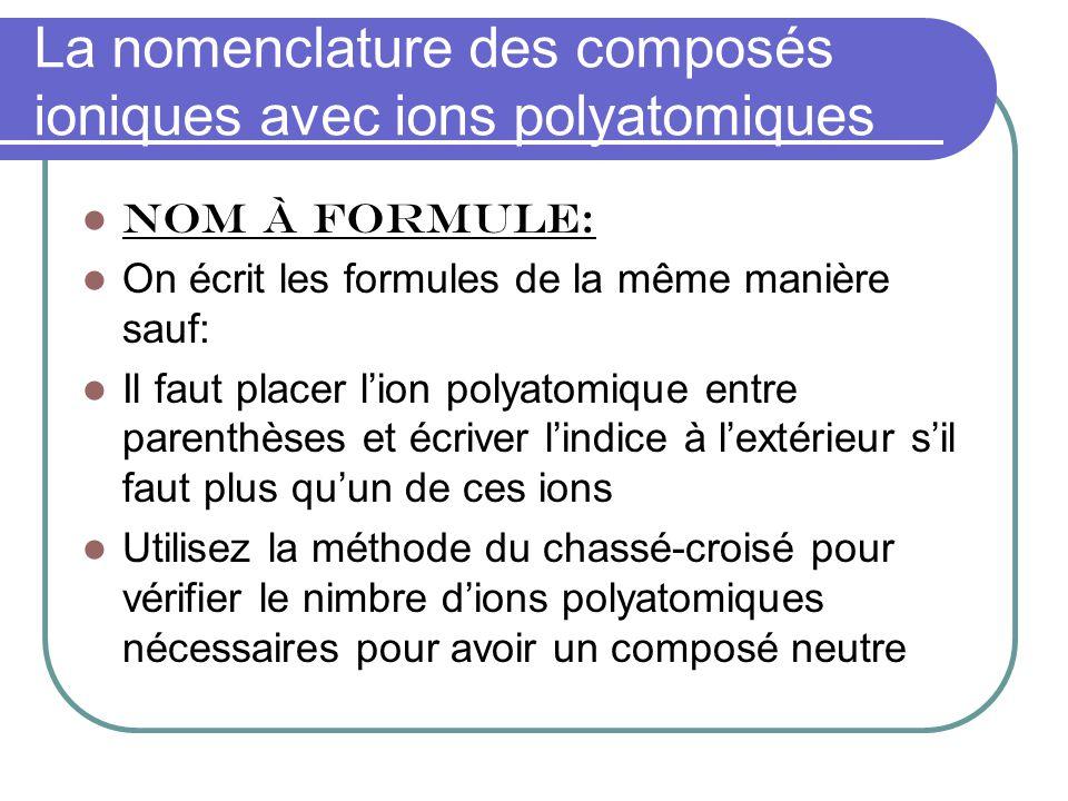 La nomenclature des composés ioniques avec ions polyatomiques NOM À FORMULE: On écrit les formules de la même manière sauf: Il faut placer lion polyatomique entre parenthèses et écriver lindice à lextérieur sil faut plus quun de ces ions Utilisez la méthode du chassé-croisé pour vérifier le nimbre dions polyatomiques nécessaires pour avoir un composé neutre