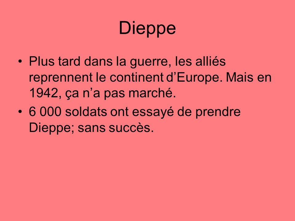 Dieppe Plus tard dans la guerre, les alliés reprennent le continent dEurope.