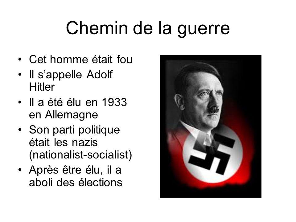 Chemin de la guerre Cet homme était fou Il sappelle Adolf Hitler Il a été élu en 1933 en Allemagne Son parti politique était les nazis (nationalist-socialist) Après être élu, il a aboli des élections