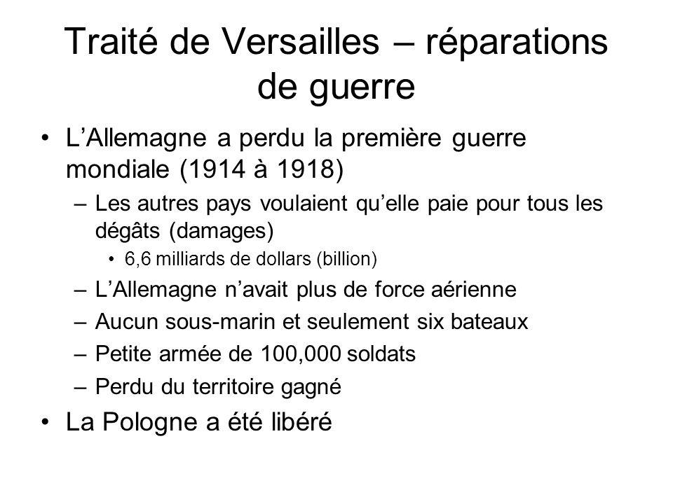 Traité de Versailles – réparations de guerre LAllemagne a perdu la première guerre mondiale (1914 à 1918) –Les autres pays voulaient quelle paie pour tous les dégâts (damages) 6,6 milliards de dollars (billion) –LAllemagne navait plus de force aérienne –Aucun sous-marin et seulement six bateaux –Petite armée de 100,000 soldats –Perdu du territoire gagné La Pologne a été libéré