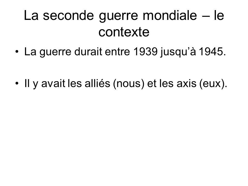 La seconde guerre mondiale – le contexte Alliés = le Canada, LAngleterre, les Etats- Unis, la France, La Russie (LUnion Soviétique)… Axis = LAllemagne, le Japon et lItalie.