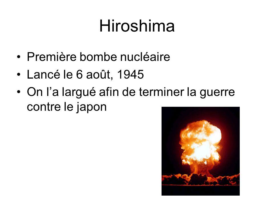 Hiroshima Première bombe nucléaire Lancé le 6 août, 1945 On la largué afin de terminer la guerre contre le japon