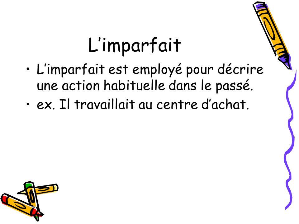 Limparfait Limparfait est employé pour décrire une action habituelle dans le passé. ex. Il travaillait au centre dachat.