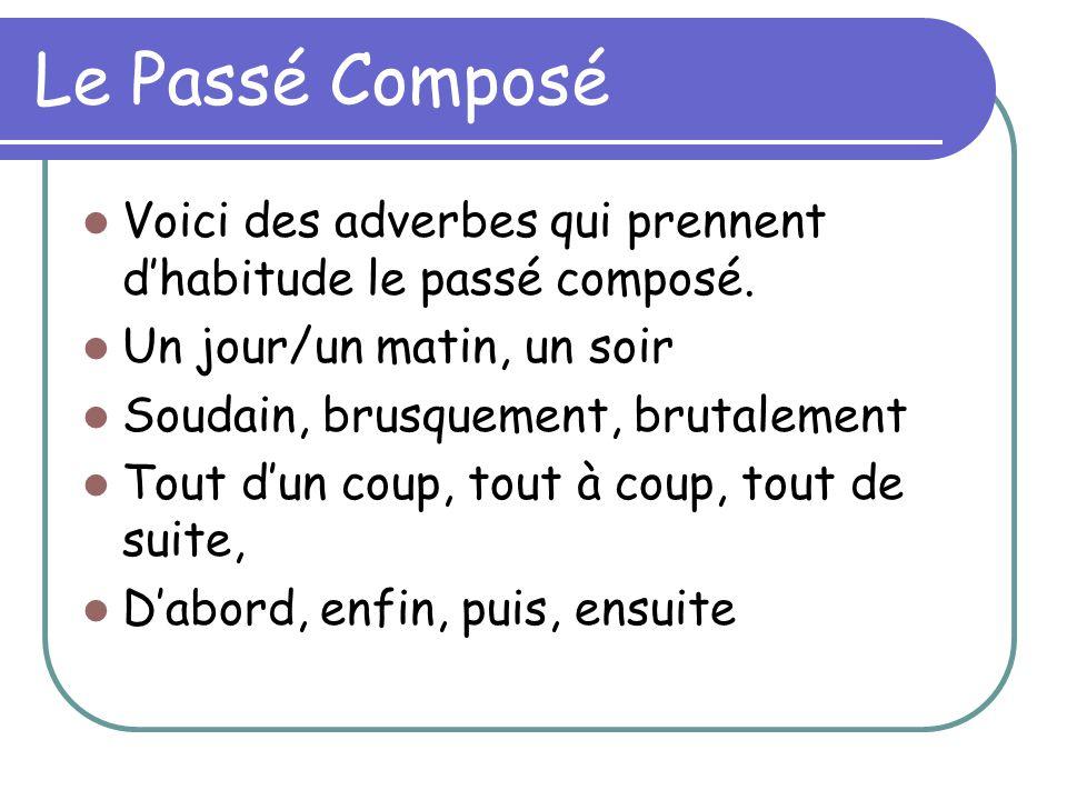Le Passé Composé Voici des adverbes qui prennent dhabitude le passé composé. Un jour/un matin, un soir Soudain, brusquement, brutalement Tout dun coup