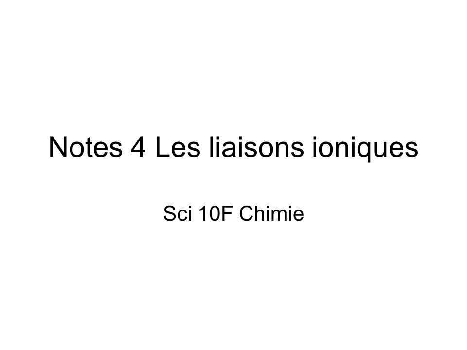 Notes 4 Les liaisons ioniques Sci 10F Chimie