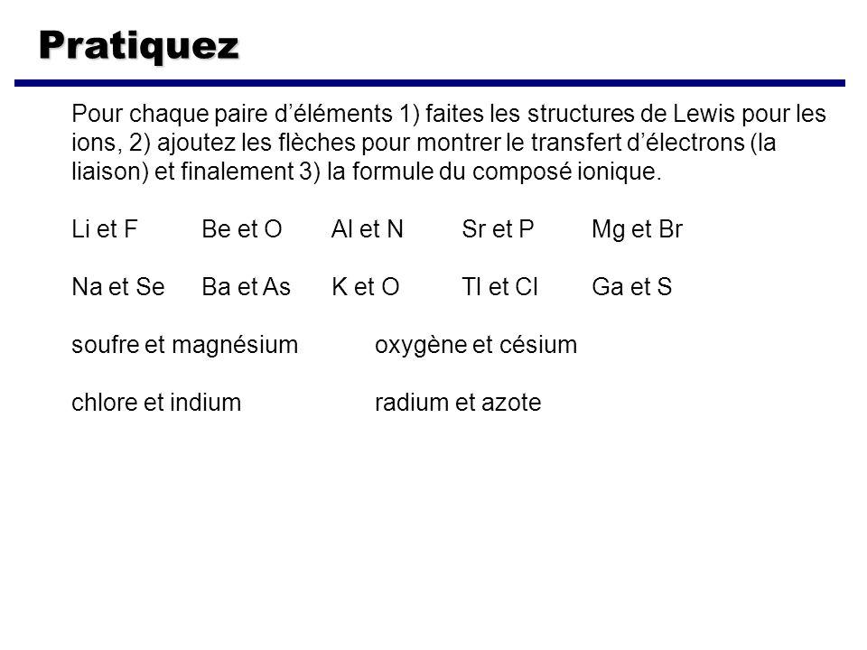 Pratiquez Pour chaque paire déléments 1) faites les structures de Lewis pour les ions, 2) ajoutez les flèches pour montrer le transfert délectrons (la liaison) et finalement 3) la formule du composé ionique.