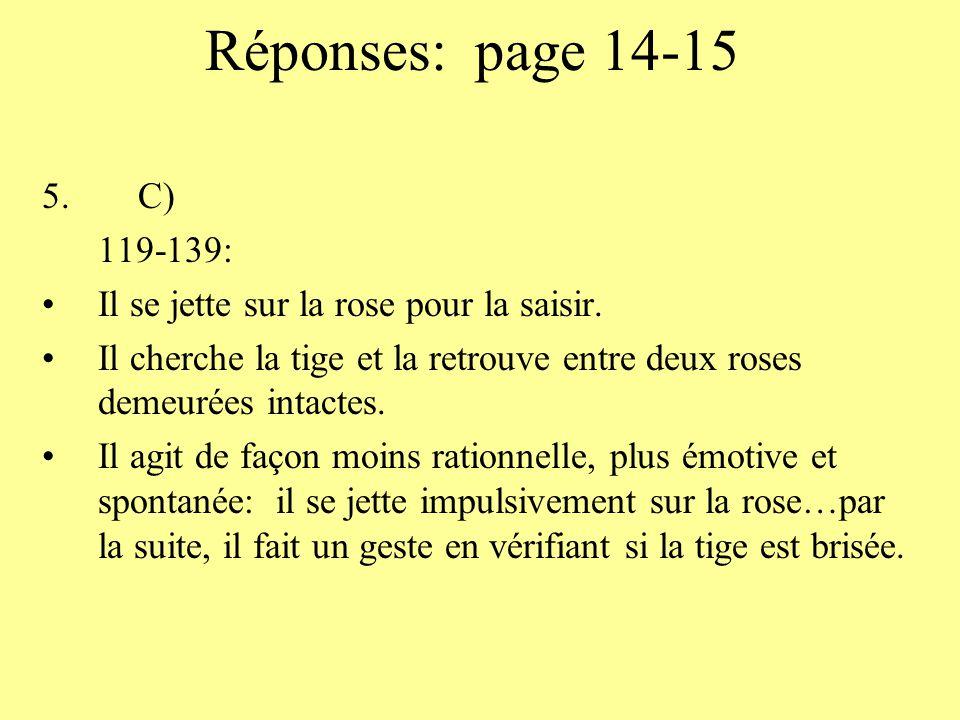 Réponses: page 14-15 5.C) 119-139: Il se jette sur la rose pour la saisir. Il cherche la tige et la retrouve entre deux roses demeurées intactes. Il a