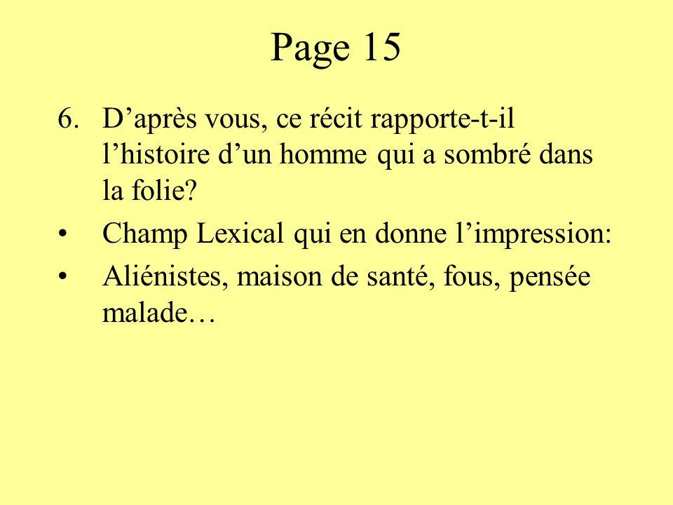 Page 15 6.Daprès vous, ce récit rapporte-t-il lhistoire dun homme qui a sombré dans la folie? Champ Lexical qui en donne limpression: Aliénistes, mais