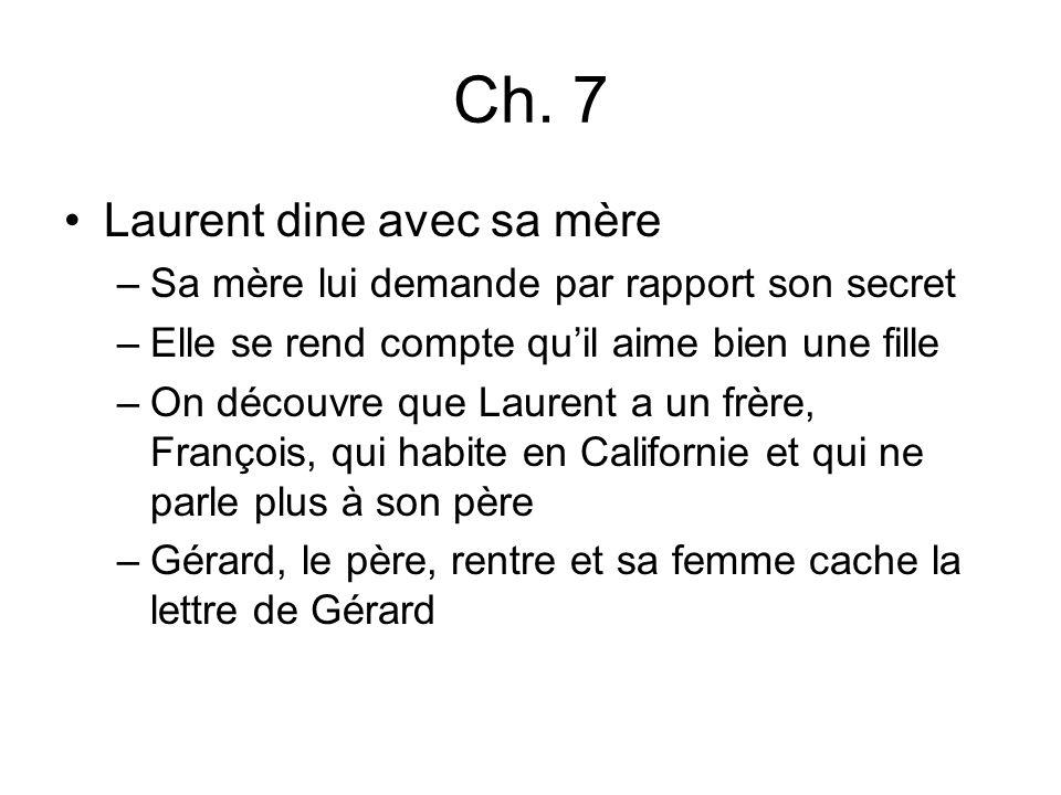 Ch. 7 Laurent dine avec sa mère –Sa mère lui demande par rapport son secret –Elle se rend compte quil aime bien une fille –On découvre que Laurent a u