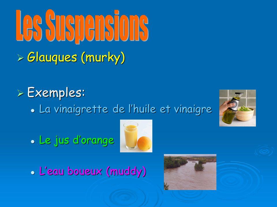 Glauques (murky) Glauques (murky) Exemples: Exemples: La vinaigrette de lhuile et vinaigre La vinaigrette de lhuile et vinaigre Le jus dorange Le jus dorange Leau boueux (muddy) Leau boueux (muddy)