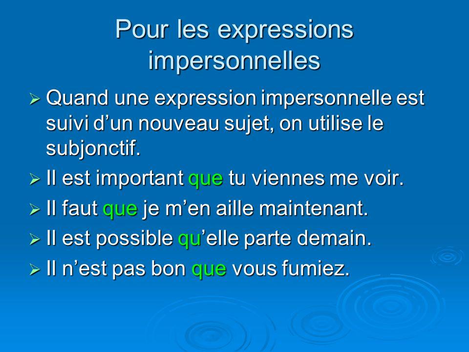 Pour les expressions impersonnelles Quand une expression impersonnelle est suivi dun nouveau sujet, on utilise le subjonctif. Quand une expression imp