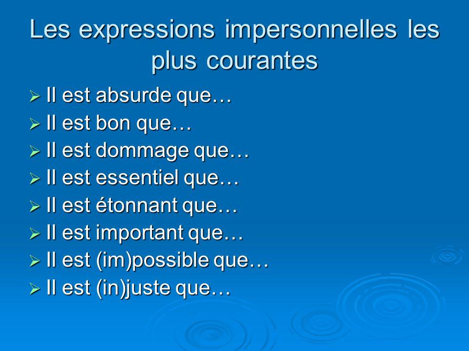 Les expressions impersonnelles les plus courantes Il est absurde que… Il est absurde que… Il est bon que… Il est bon que… Il est dommage que… Il est dommage que… Il est essentiel que… Il est essentiel que… Il est étonnant que… Il est étonnant que… Il est important que… Il est important que… Il est (im)possible que… Il est (im)possible que… Il est (in)juste que… Il est (in)juste que…
