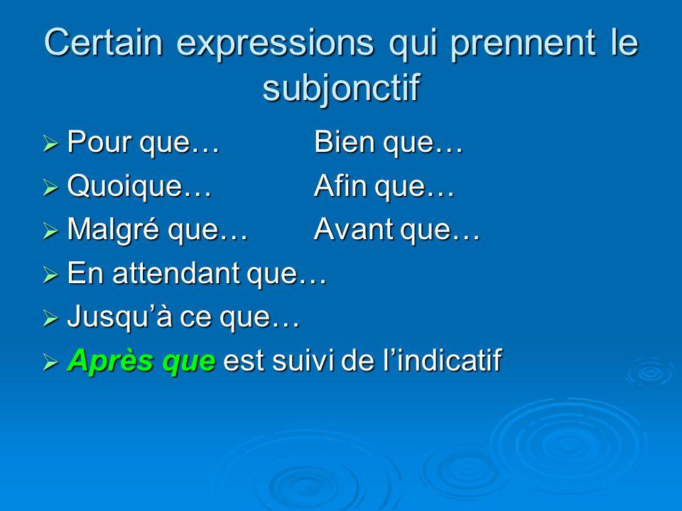 Certain expressions qui prennent le subjonctif Pour que…Bien que… Pour que…Bien que… Quoique…Afin que… Quoique…Afin que… Malgré que…Avant que… Malgré