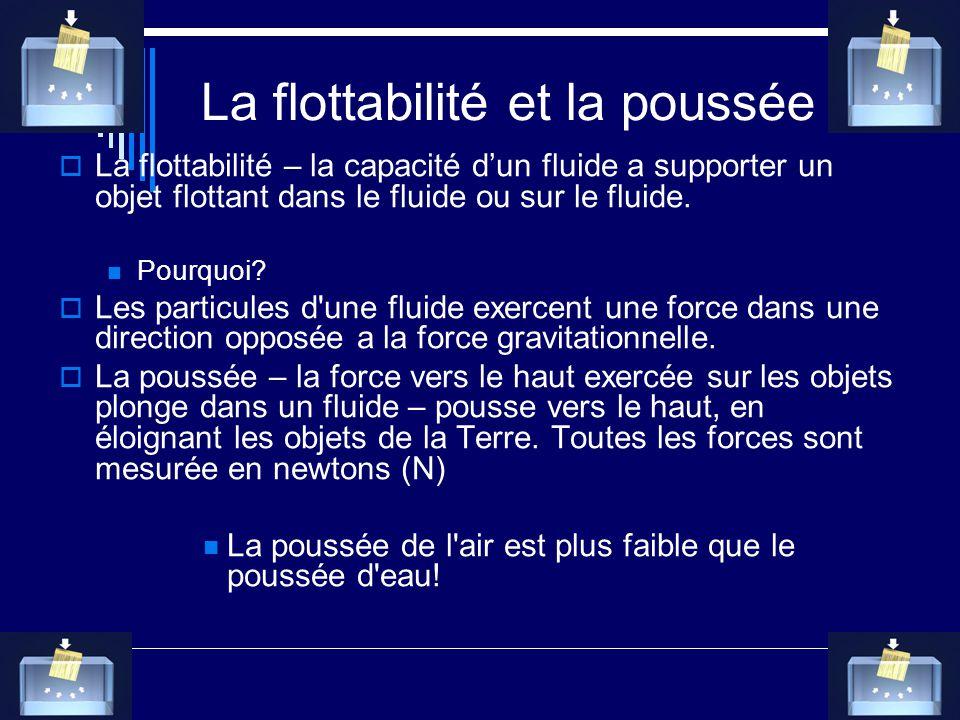 La flottabilité et la poussée La flottabilité – la capacité dun fluide a supporter un objet flottant dans le fluide ou sur le fluide. Pourquoi? Les pa