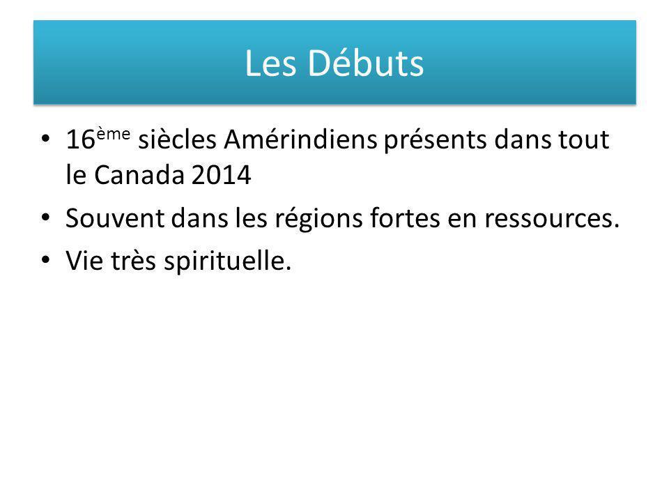 Les Débuts 16 ème siècles Amérindiens présents dans tout le Canada 2014 Souvent dans les régions fortes en ressources. Vie très spirituelle.