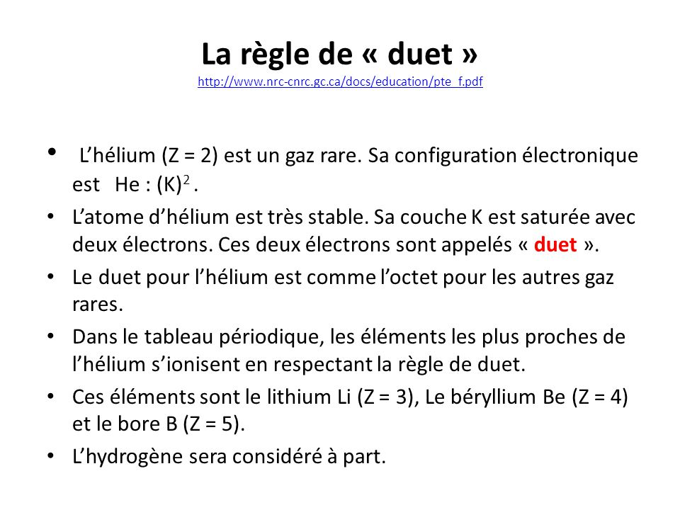 La règle de « duet » http://www.nrc-cnrc.gc.ca/docs/education/pte_f.pdf http://www.nrc-cnrc.gc.ca/docs/education/pte_f.pdf Lhélium (Z = 2) est un gaz