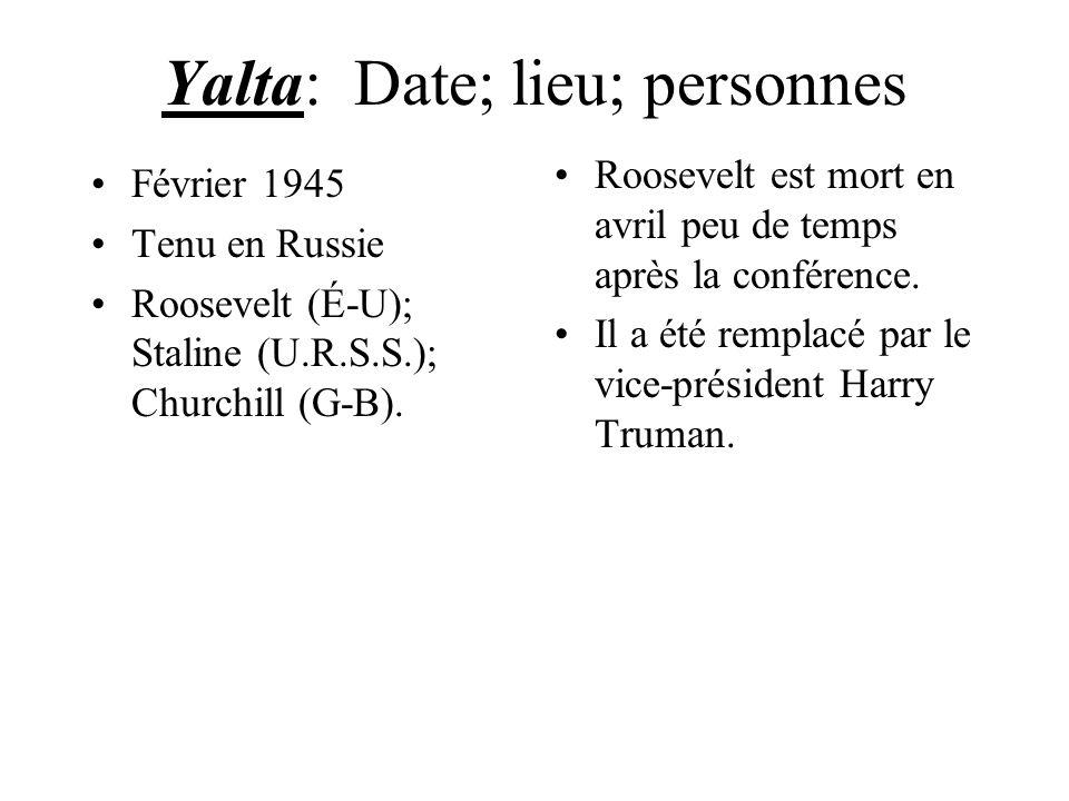 Yalta: Date; lieu; personnes Février 1945 Tenu en Russie Roosevelt (É-U); Staline (U.R.S.S.); Churchill (G-B). Roosevelt est mort en avril peu de temp