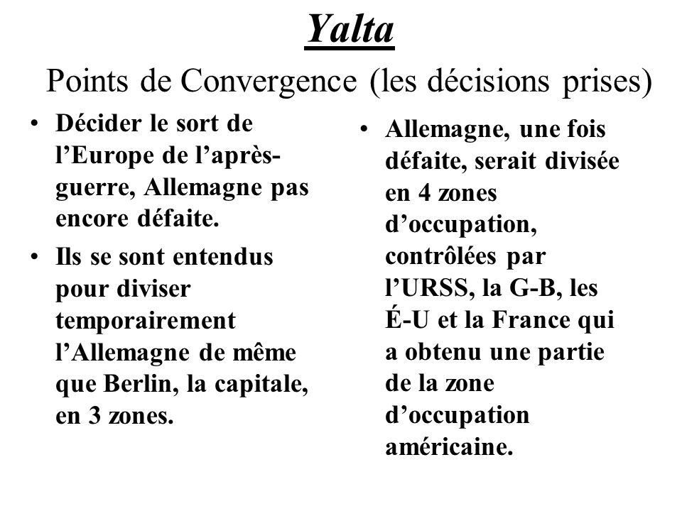 Yalta Points de Convergence (les décisions prises) Décider le sort de lEurope de laprès- guerre, Allemagne pas encore défaite. Ils se sont entendus po