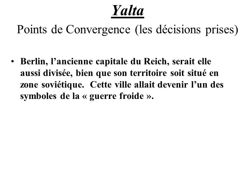 Yalta Points de Convergence (les décisions prises) Berlin, lancienne capitale du Reich, serait elle aussi divisée, bien que son territoire soit situé