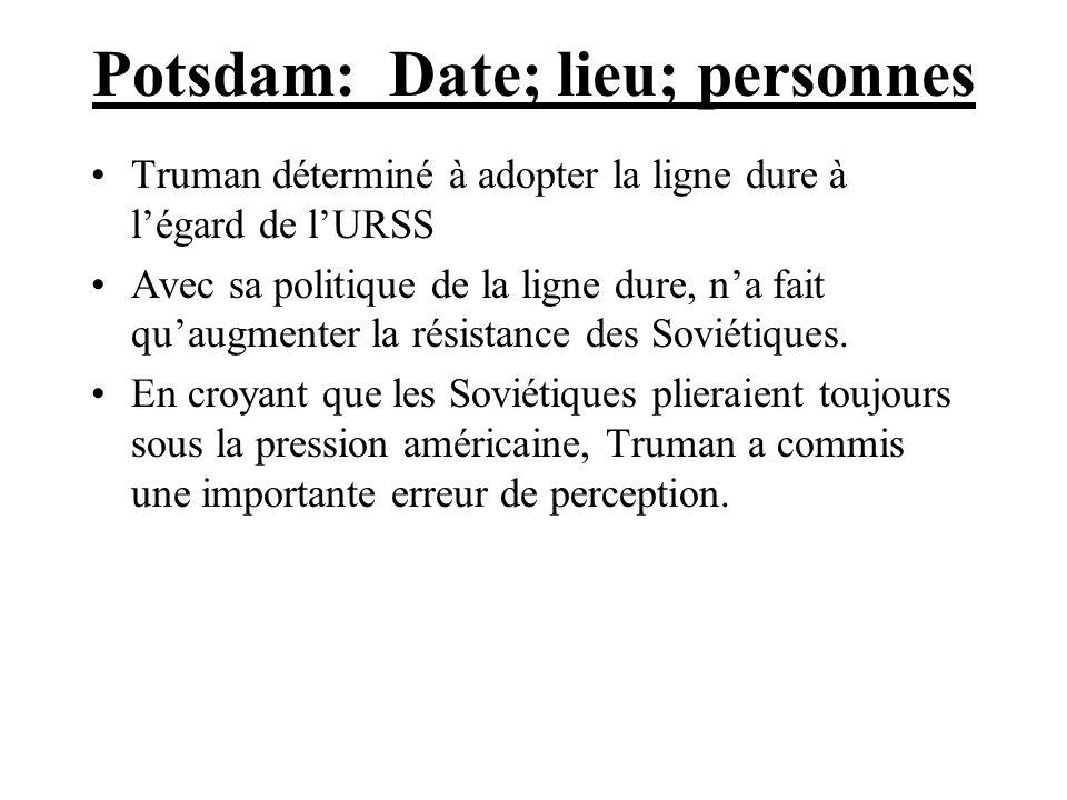 Potsdam: Date; lieu; personnes Truman déterminé à adopter la ligne dure à légard de lURSS Avec sa politique de la ligne dure, na fait quaugmenter la r