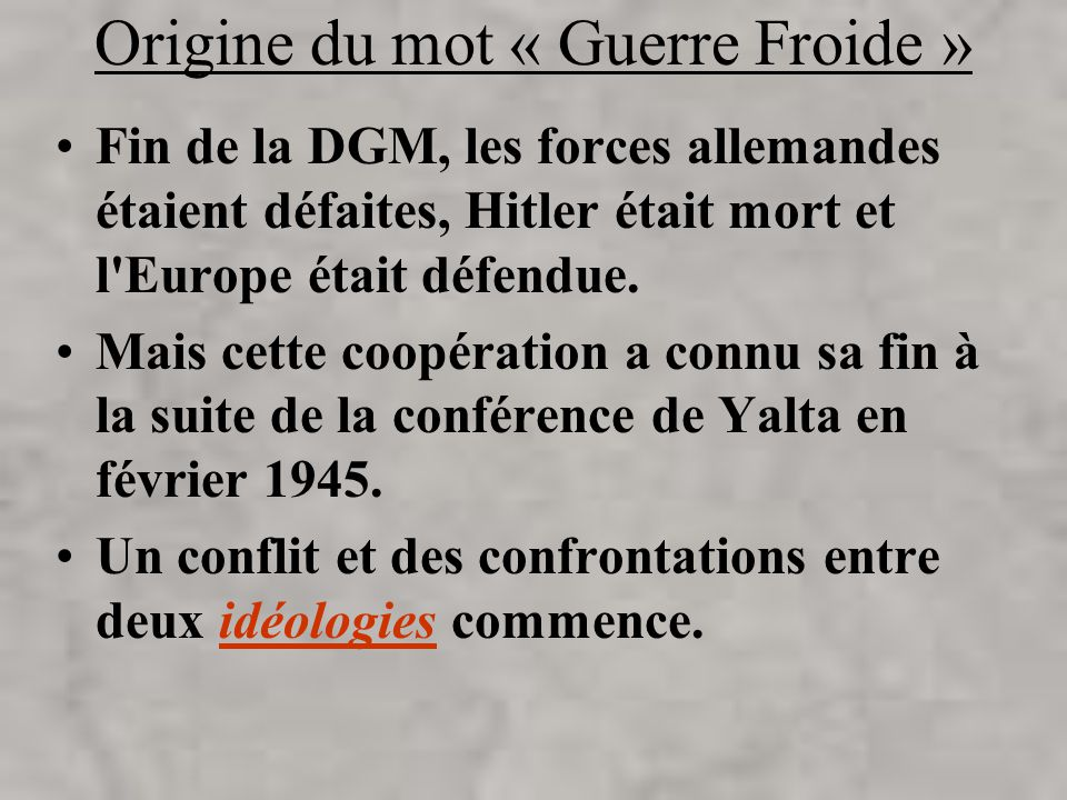 Origine du mot « Guerre Froide » Fin de la DGM, les forces allemandes étaient défaites, Hitler était mort et l'Europe était défendue. Mais cette coopé