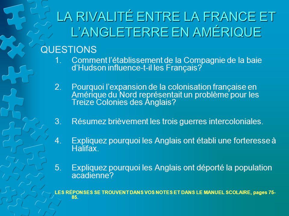 LA RIVALITÉ ENTRE LA FRANCE ET LANGLETERRE EN AMÉRIQUE QUESTIONS 1.Comment létablissement de la Compagnie de la baie dHudson influence-t-il les França