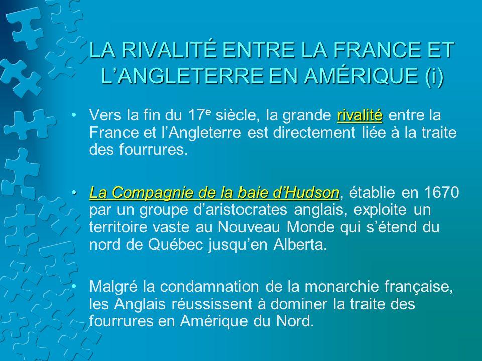 LA RIVALITÉ ENTRE LA FRANCE ET LANGLETERRE EN AMÉRIQUE (i) rivalitéVers la fin du 17 e siècle, la grande rivalité entre la France et lAngleterre est d