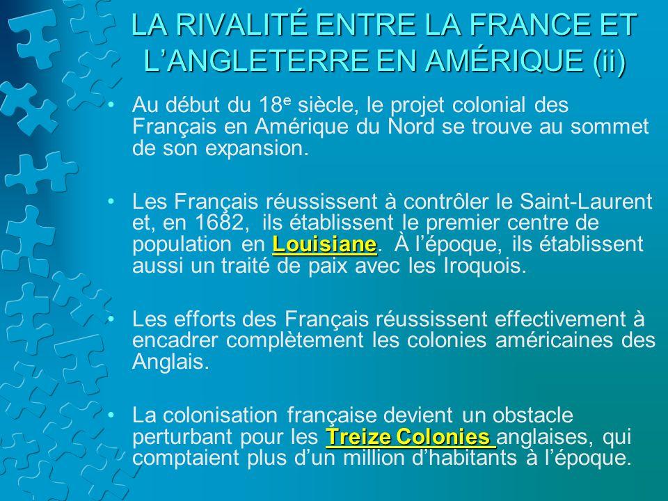 LA RIVALITÉ ENTRE LA FRANCE ET LANGLETERRE EN AMÉRIQUE (ii) Au début du 18 e siècle, le projet colonial des Français en Amérique du Nord se trouve au