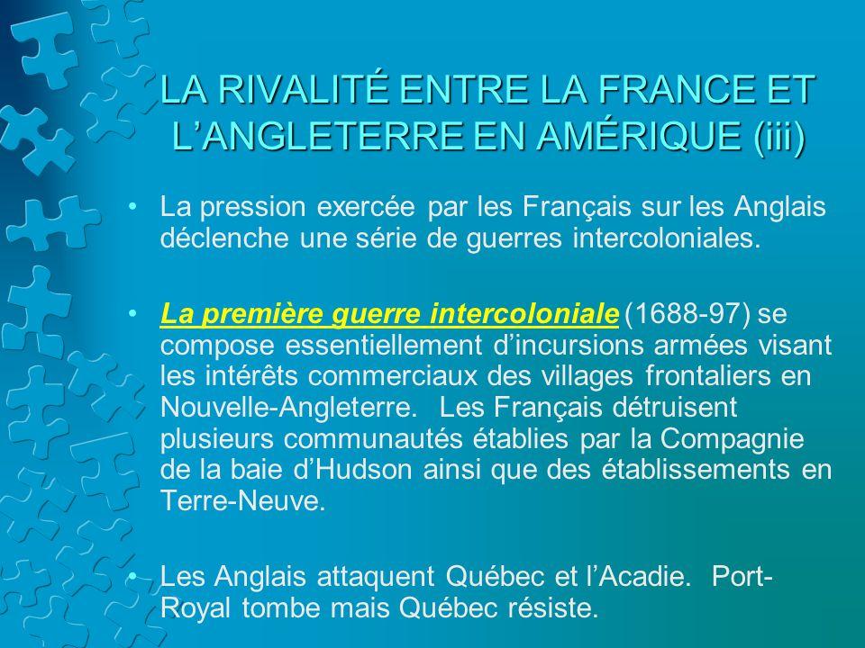LA RIVALITÉ ENTRE LA FRANCE ET LANGLETERRE EN AMÉRIQUE (iii) La pression exercée par les Français sur les Anglais déclenche une série de guerres inter