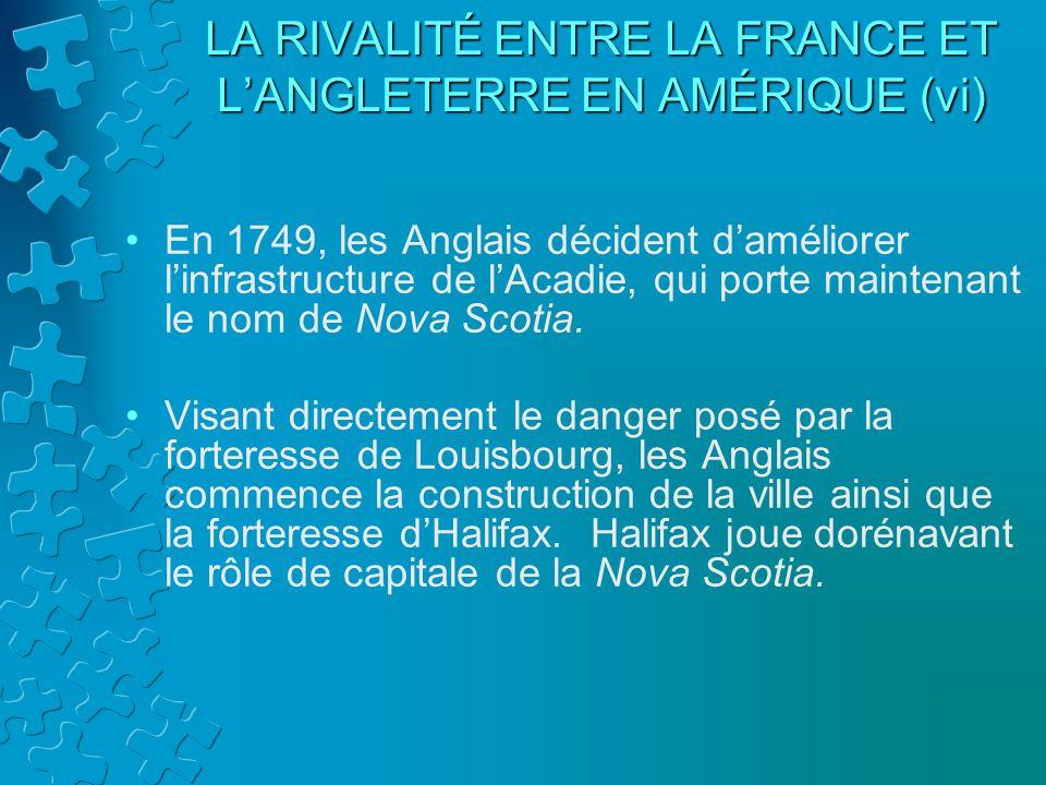 LA RIVALITÉ ENTRE LA FRANCE ET LANGLETERRE EN AMÉRIQUE (vi) En 1749, les Anglais décident daméliorer linfrastructure de lAcadie, qui porte maintenant