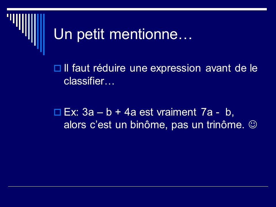 Un petit mentionne… Il faut réduire une expression avant de le classifier… Ex: 3a – b + 4a est vraiment 7a - b, alors cest un binôme, pas un trinôme.