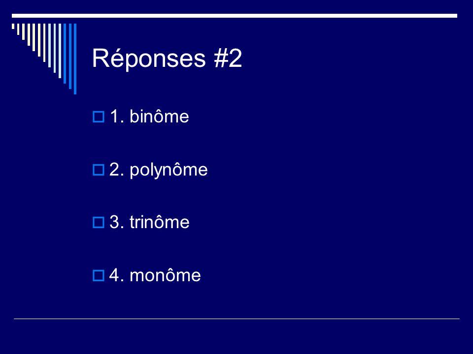 Réponses #2 1. binôme 2. polynôme 3. trinôme 4. monôme