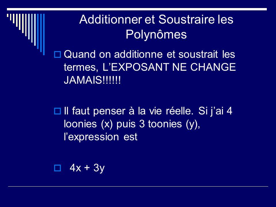 Additionner et Soustraire les Polynômes Quand on additionne et soustrait les termes, LEXPOSANT NE CHANGE JAMAIS!!!!!! Il faut penser à la vie réelle.